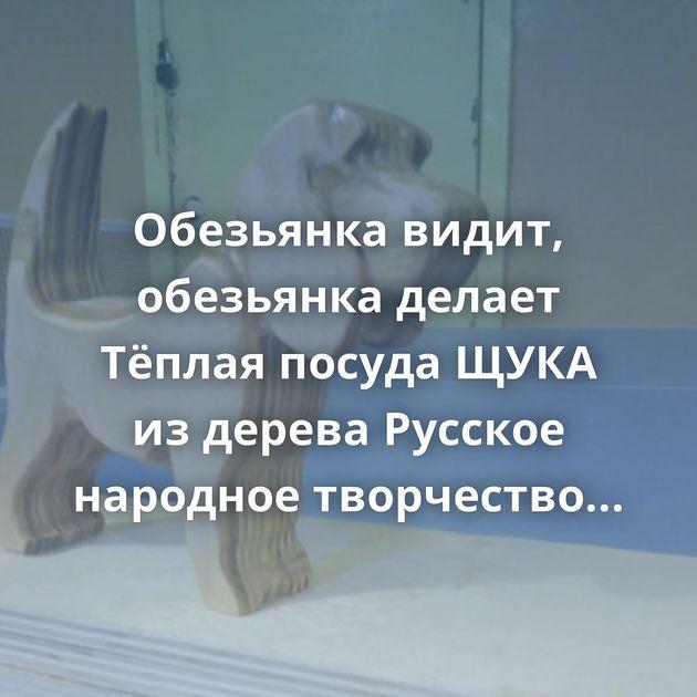 Обезьянка видит, обезьянка делает Тёплая посуда ЩУКА из дерева Русское народное творчество РЫБА, ПРОСТО…