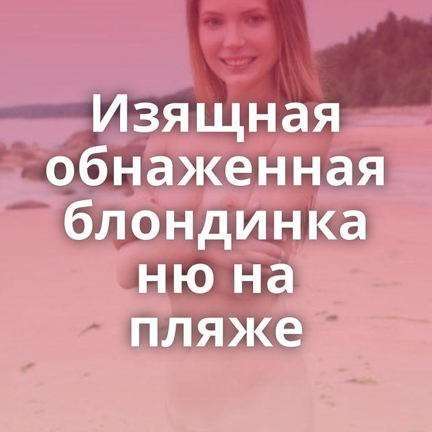 Изящная обнаженная блондинка ню на пляже