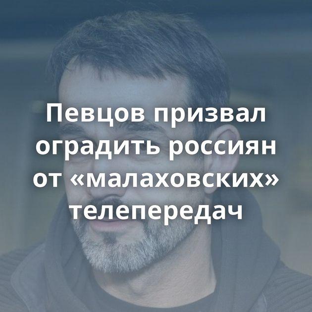 Певцов призвал оградить россиян от«малаховских» телепередач