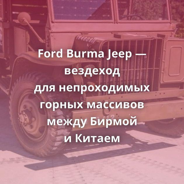 Ford Burma Jeep — вездеход длянепроходимых горных массивов между Бирмой иКитаем