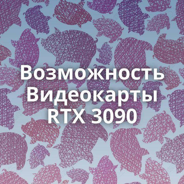 Возможность Видеокарты RTX 3090