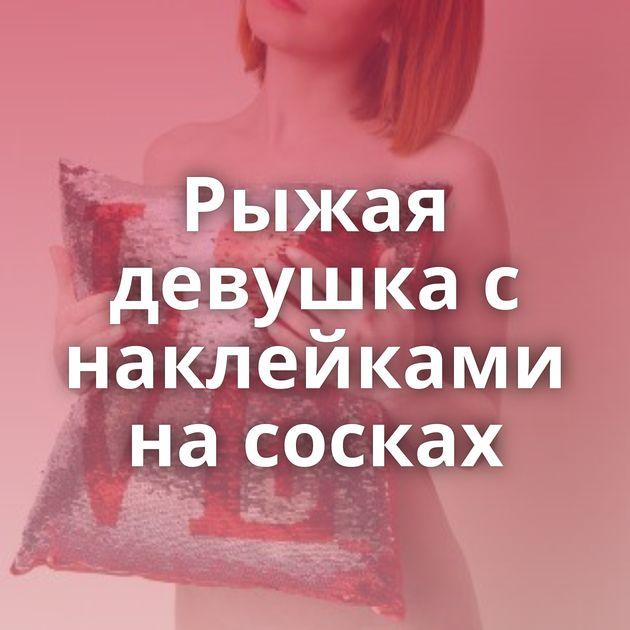 Рыжая девушка с наклейками на сосках