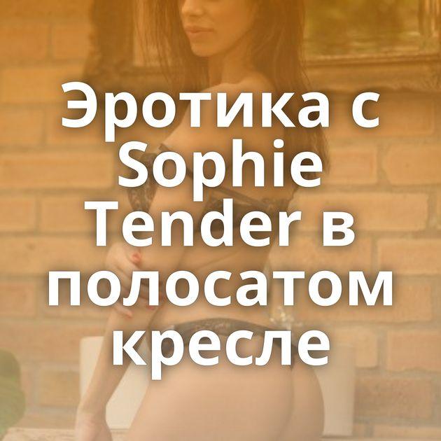 Эротика с Sophie Tender в полосатом кресле