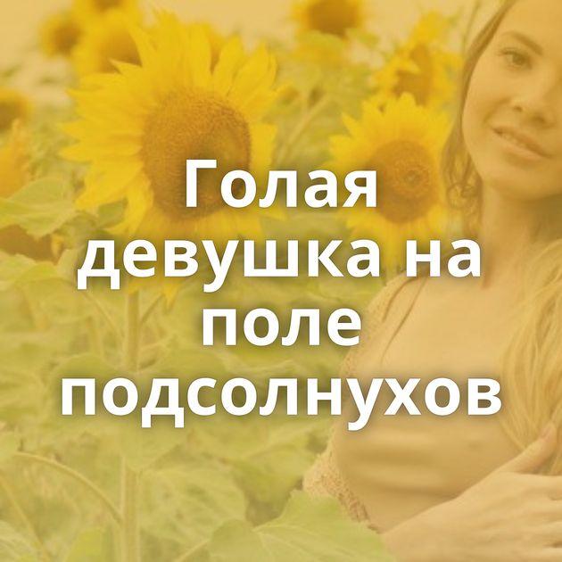 Голая девушка на поле подсолнухов