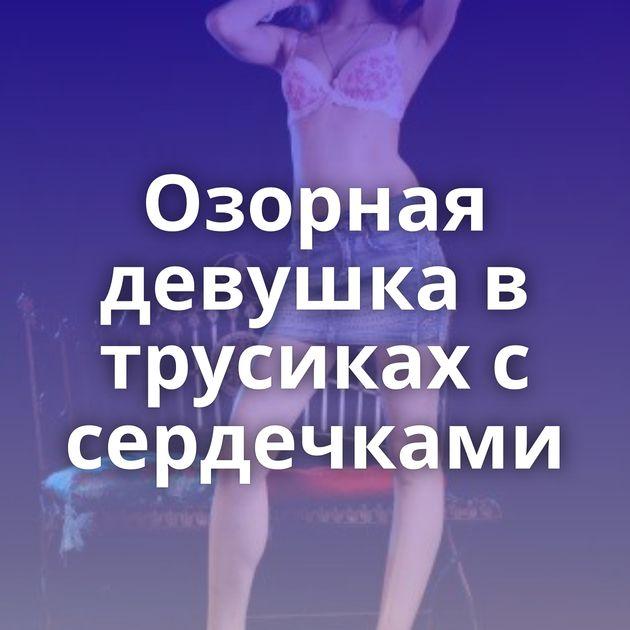 Озорная девушка в трусиках с сердечками