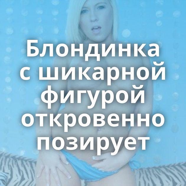 Блондинка с шикарной фигурой откровенно позирует