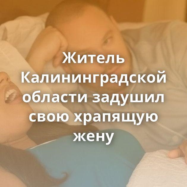 Житель Калининградской области задушил свою храпящую жену