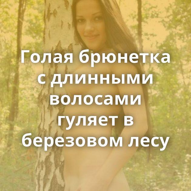 Голая брюнетка с длинными волосами гуляет в березовом лесу