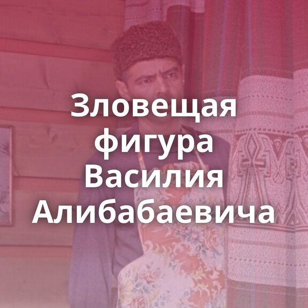 Зловещая фигура Василия Алибабаевича