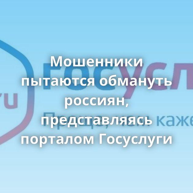 Мошенники пытаются обмануть россиян, представляясь порталом Госуслуги