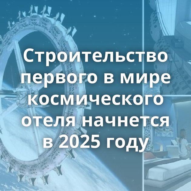 Строительство первого вмире космического отеля начнется в2025 году