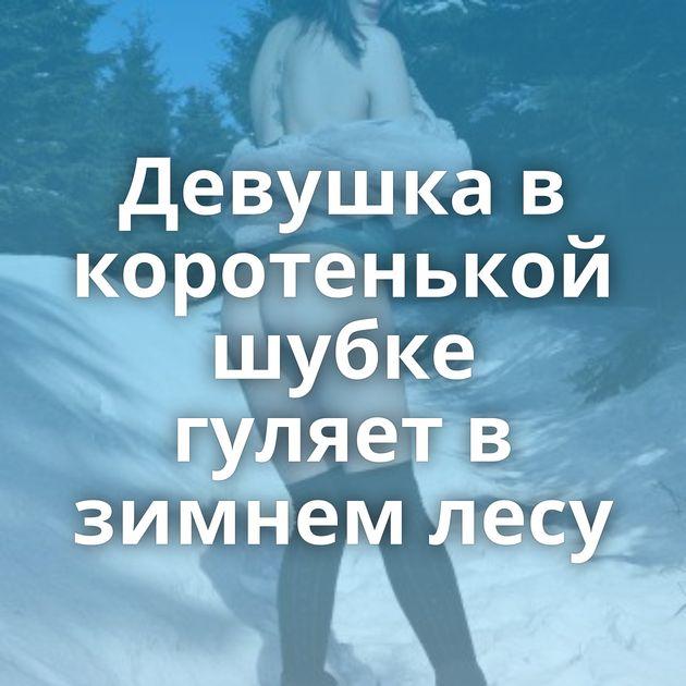 Девушка в коротенькой шубке гуляет в зимнем лесу
