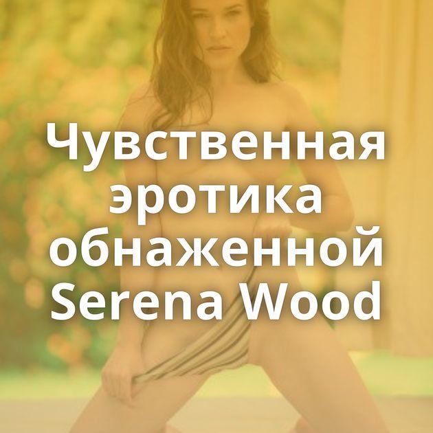 Чувственная эротика обнаженной Serena Wood