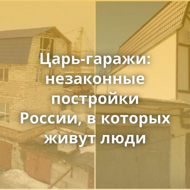 Царь-гаражи: незаконные постройки России, вкоторых живут люди