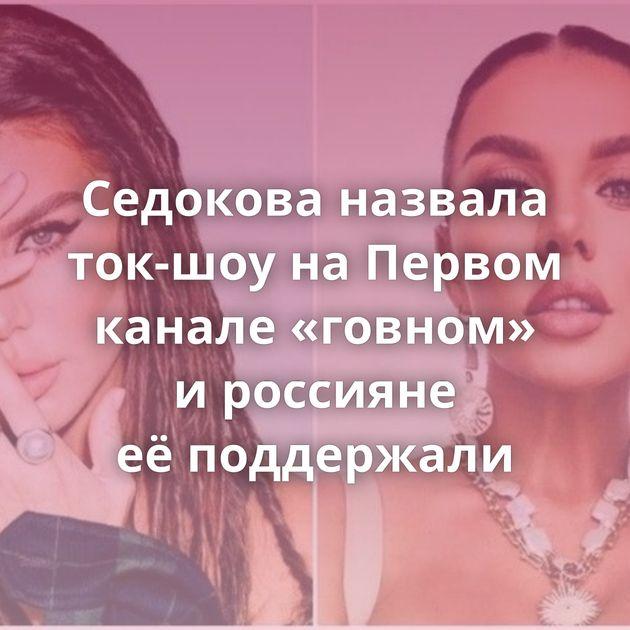 Седокова назвала ток-шоу наПервом канале «говном» ироссияне еёподдержали