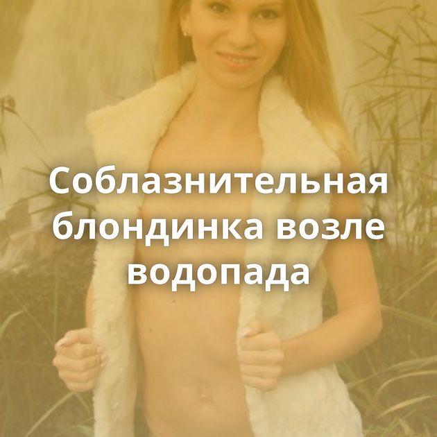 Соблазнительная блондинка возле водопада