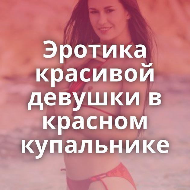 Эротика красивой девушки в красном купальнике
