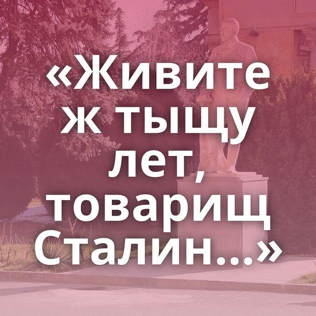 «Живите жтыщу лет, товарищ Сталин…»