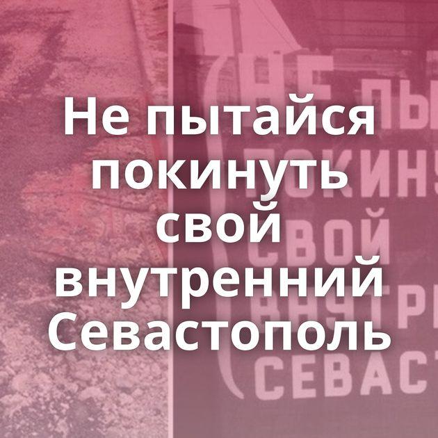 Непытайся покинуть свой внутренний Севастополь