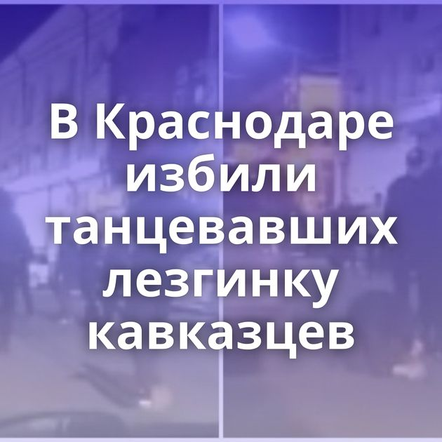ВКраснодаре избили танцевавших лезгинку кавказцев