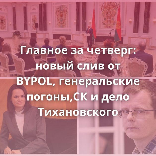 Главное за четверг: новый слив от BYPOL, генеральские погоны,СК и дело Тихановского