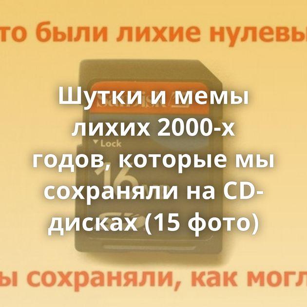 Шутки и мемы лихих 2000-х годов, которые мы сохраняли на CD-дисках (15 фото)