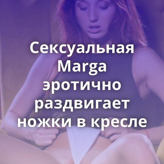 Сексуальная Marga эротично раздвигает ножки в кресле