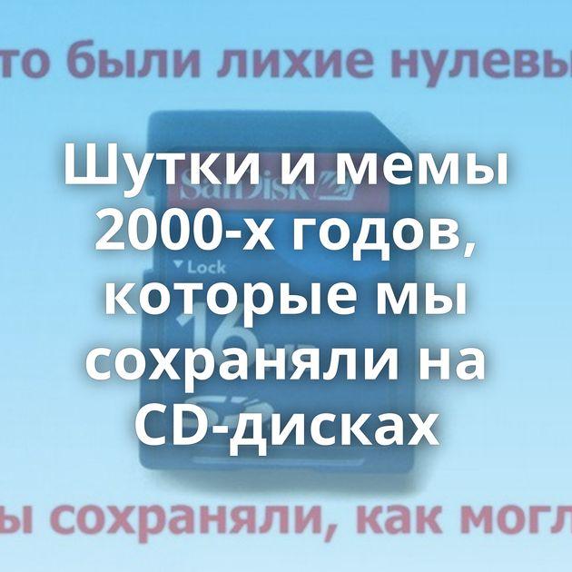 Шутки и мемы 2000-х годов, которые мы сохраняли на CD-дисках