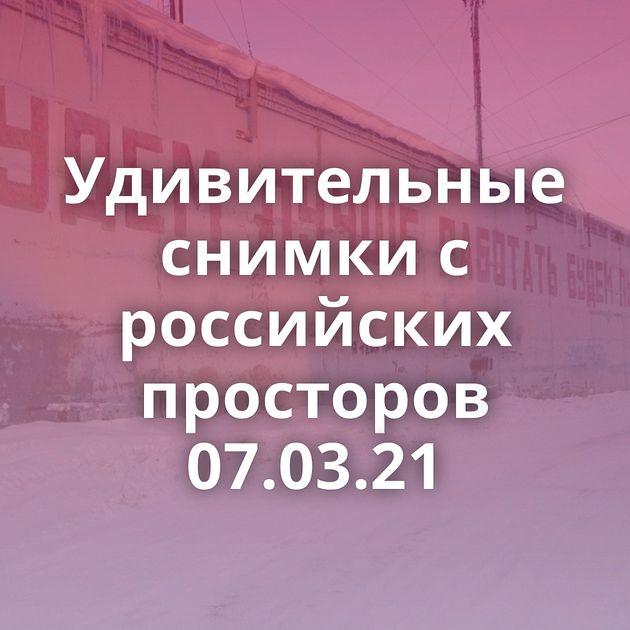 Удивительные снимки с российских просторов 07.03.21