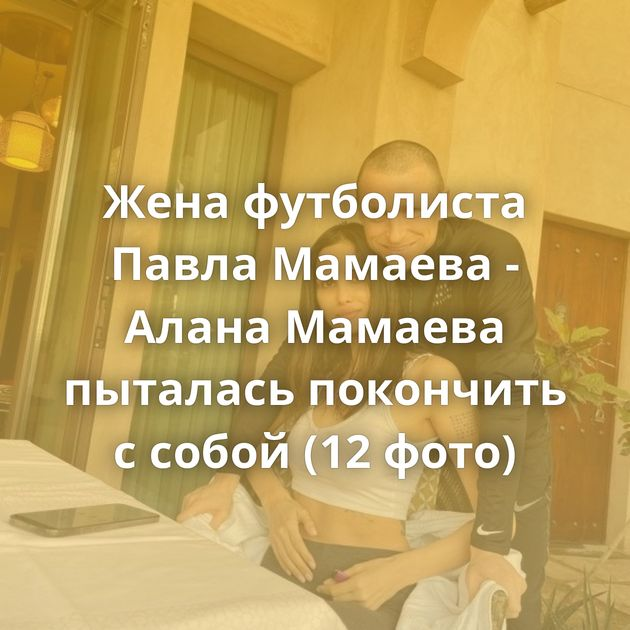 Жена футболиста Павла Мамаева - Алана Мамаева пыталась покончить с собой (12 фото)