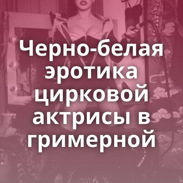 Черно-белая эротика цирковой актрисы в гримерной