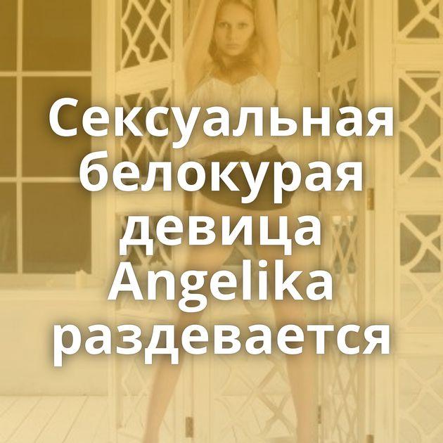 Сексуальная белокурая девица Angelika раздевается