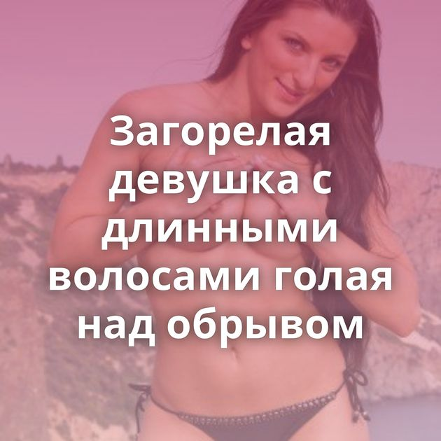 Загорелая девушка с длинными волосами голая над обрывом