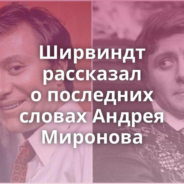 Ширвиндт рассказал опоследних словах Андрея Миронова