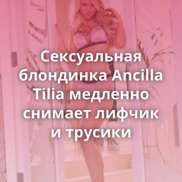 Сексуальная блондинка Ancilla Tilia медленно снимает лифчик и трусики