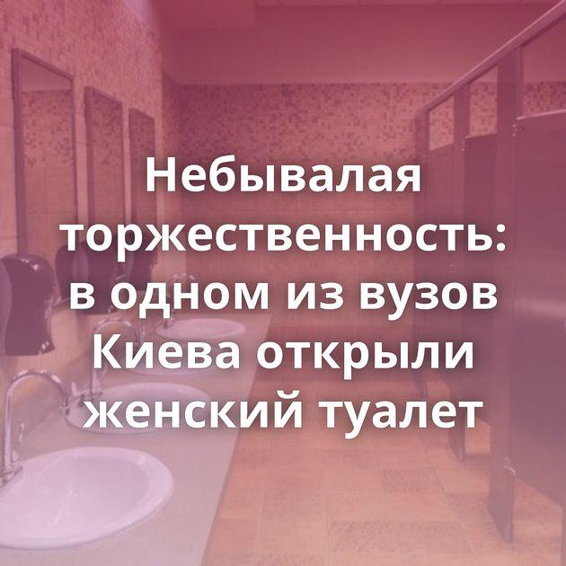 Небывалая торжественность: водном извузов Киева открыли женский туалет