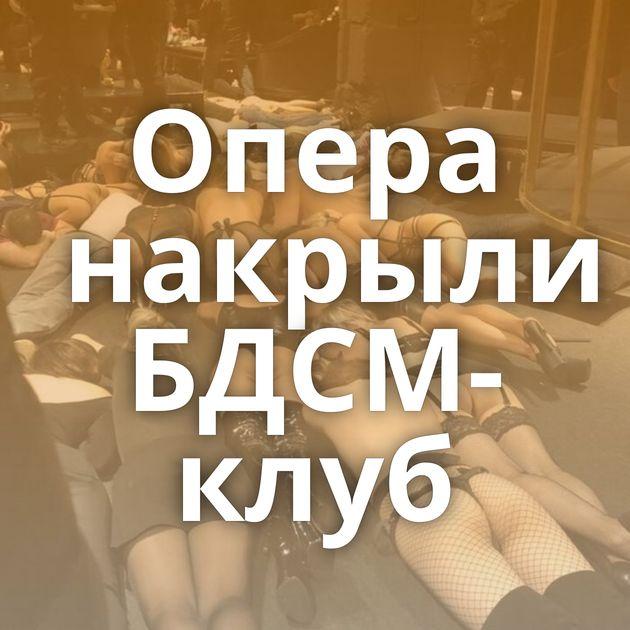 Опера накрыли БДСМ-клуб
