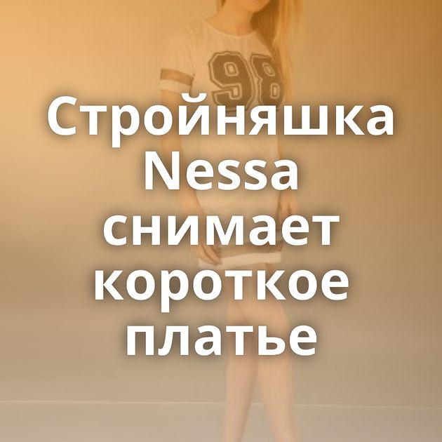 Стройняшка Nessa снимает короткое платье