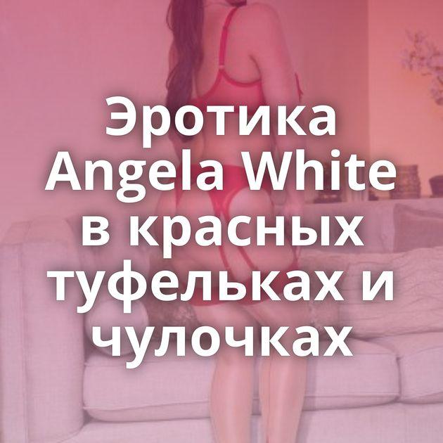 Эротика Angela White в красных туфельках и чулочках