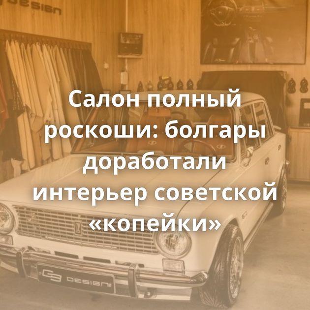 Салон полный роскоши: болгары доработали интерьер советской «копейки»