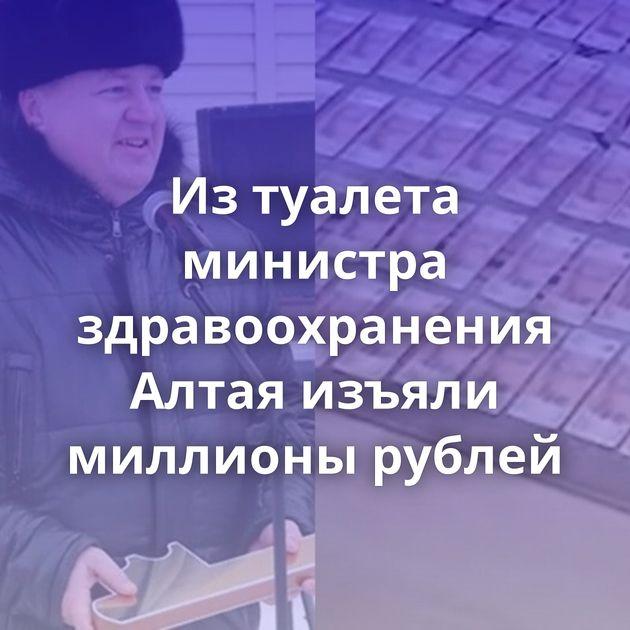 Изтуалета министра здравоохранения Алтая изъяли миллионы рублей