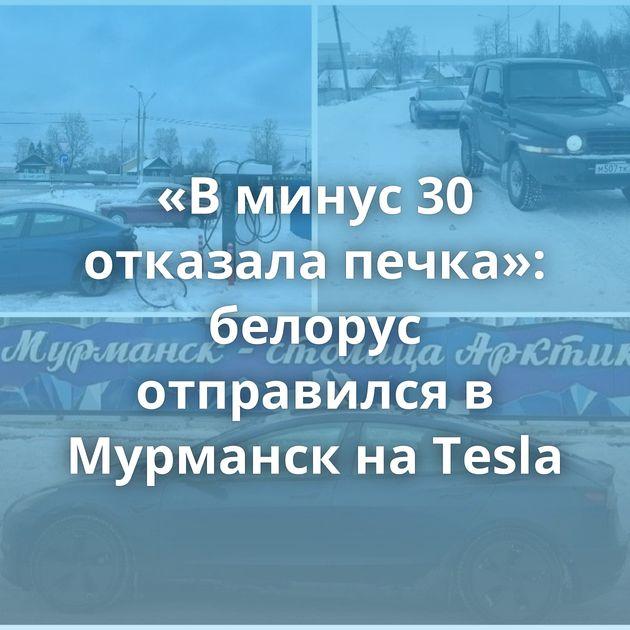 «В минус 30 отказала печка»: белорус отправился в Мурманск на Tesla