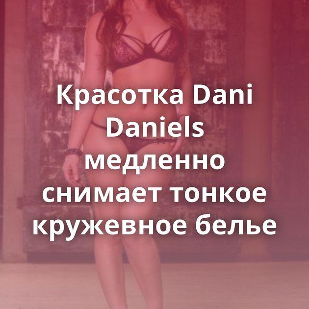Красотка Dani Daniels медленно снимает тонкое кружевное белье