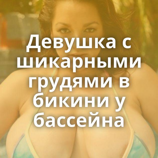Девушка с шикарными грудями в бикини у бассейна