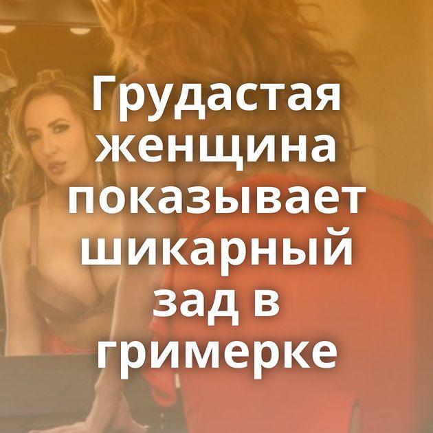 Грудастая женщина показывает шикарный зад в гримерке