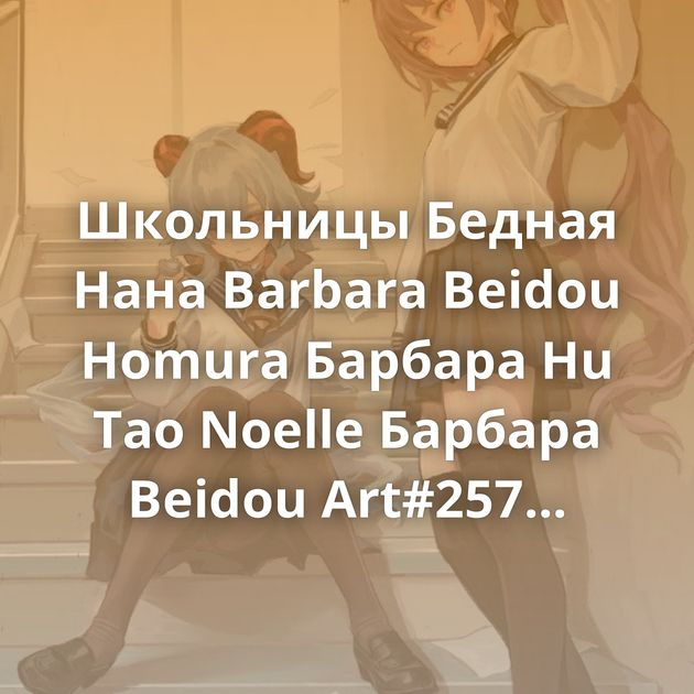 Школьницы Бедная Нана Barbara Beidou Homura Барбара Hu Tao Noelle Барбара Beidou Art#257 Art#256 Art#255 Echidna Mona Ganyu Сян Лин Art#253 Барбаня…