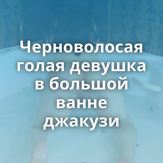 Черноволосая голая девушка в большой ванне джакузи