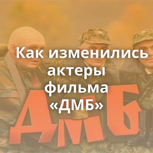 Какизменились актеры фильма «ДМБ»