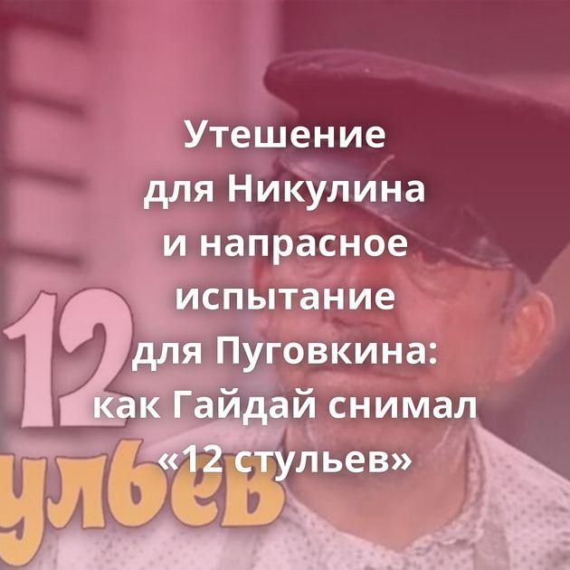 Утешение дляНикулина инапрасное испытание дляПуговкина: какГайдай снимал «12стульев»