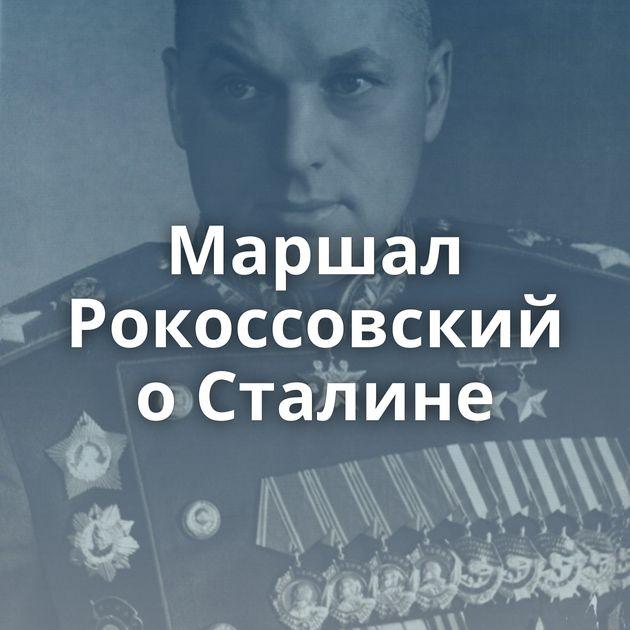 Маршал Рокоссовский оСталине